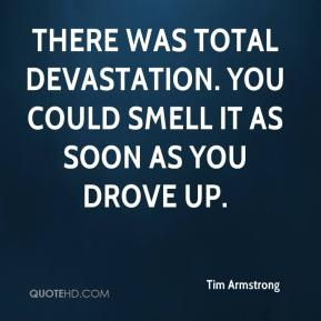 Tim Armstrong  - There was total devastation. You could smell it as soon as you drove up.