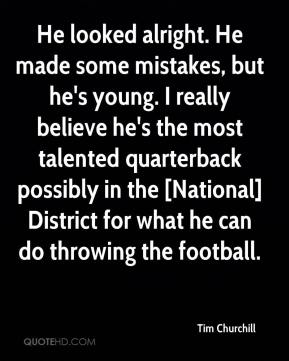 Tim Churchill  - He looked alright. He made some mistakes, but he's young. I really believe he's the most talented quarterback possibly in the [National] District for what he can do throwing the football.