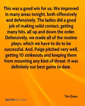 Tim Dunn  - This was a good win for us. We improved in many areas tonight, both offensively and defensively. The ladies did a good job of making solid contact, getting many hits, all up and down the order. Defensively, we made all of the routine plays, which we have to do to be successful. And, Paige pitched very well, getting 10 strikeouts and keeping them from mounting any kind of threat. It was definitely our best game to date.