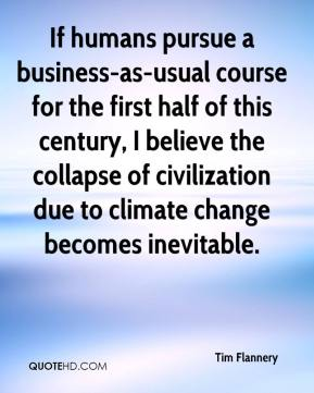 Tim Flannery  - If humans pursue a business-as-usual course for the first half of this century, I believe the collapse of civilization due to climate change becomes inevitable.