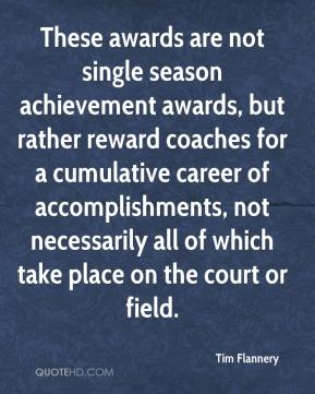 These awards are not single season achievement awards, but rather reward coaches for a cumulative career of accomplishments, not necessarily all of which take place on the court or field.