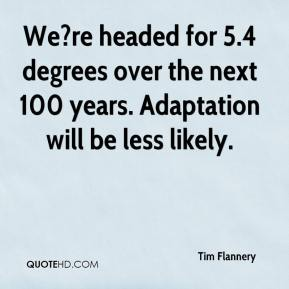 We?re headed for 5.4 degrees over the next 100 years. Adaptation will be less likely.