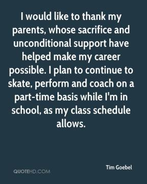 Tim Goebel  - I would like to thank my parents, whose sacrifice and unconditional support have helped make my career possible. I plan to continue to skate, perform and coach on a part-time basis while I'm in school, as my class schedule allows.