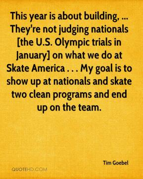 Tim Goebel  - This year is about building, ... They're not judging nationals [the U.S. Olympic trials in January] on what we do at Skate America . . . My goal is to show up at nationals and skate two clean programs and end up on the team.