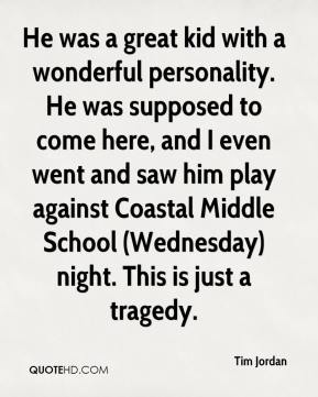 Tim Jordan  - He was a great kid with a wonderful personality. He was supposed to come here, and I even went and saw him play against Coastal Middle School (Wednesday) night. This is just a tragedy.