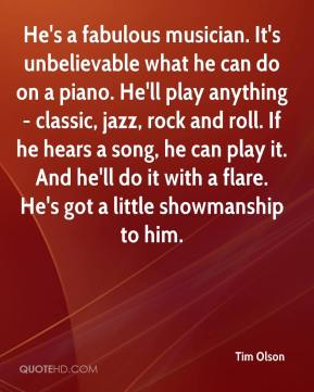 Tim Olson  - He's a fabulous musician. It's unbelievable what he can do on a piano. He'll play anything - classic, jazz, rock and roll. If he hears a song, he can play it. And he'll do it with a flare. He's got a little showmanship to him.
