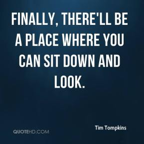Tim Tompkins  - Finally, there'll be a place where you can sit down and look.