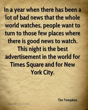 Tim Tompkins  - In a year when there has been a lot of bad news that the whole world watches, people want to turn to those few places where there is good news to watch. This night is the best advertisement in the world for Times Square and for New York City.