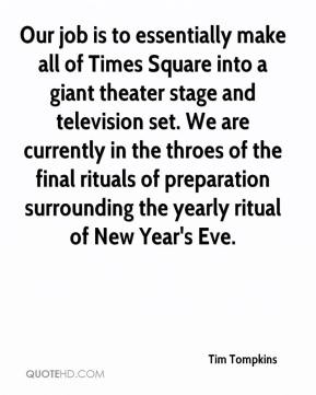 Tim Tompkins  - Our job is to essentially make all of Times Square into a giant theater stage and television set. We are currently in the throes of the final rituals of preparation surrounding the yearly ritual of New Year's Eve.