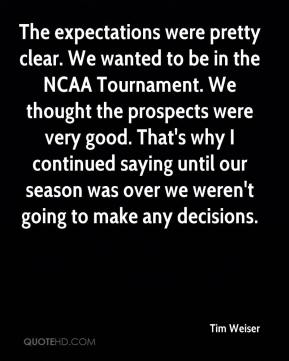 Tim Weiser  - The expectations were pretty clear. We wanted to be in the NCAA Tournament. We thought the prospects were very good. That's why I continued saying until our season was over we weren't going to make any decisions.