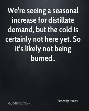 Timothy Evans  - We're seeing a seasonal increase for distillate demand, but the cold is certainly not here yet. So it's likely not being burned.