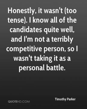Timothy Parker  - Honestly, it wasn't (too tense). I know all of the candidates quite well, and I'm not a terribly competitive person, so I wasn't taking it as a personal battle.