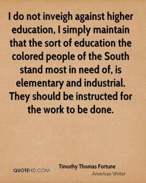 Timothy Thomas Fortune - I do not inveigh against higher education, I simply maintain that the sort of education the colored people of the South stand most in need of, is elementary and industrial. They should be instructed for the work to be done.