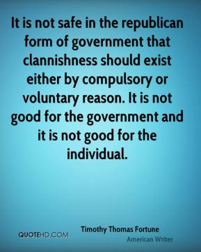Timothy Thomas Fortune - It is not safe in the republican form of government that clannishness should exist either by compulsory or voluntary reason. It is not good for the government and it is not good for the individual.