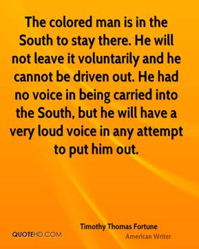 Timothy Thomas Fortune - The colored man is in the South to stay there. He will not leave it voluntarily and he cannot be driven out. He had no voice in being carried into the South, but he will have a very loud voice in any attempt to put him out.