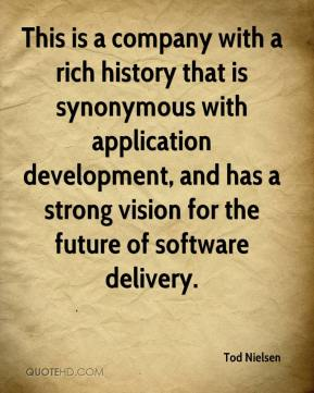 Tod Nielsen  - This is a company with a rich history that is synonymous with application development, and has a strong vision for the future of software delivery.
