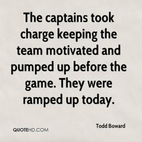 Todd Boward  - The captains took charge keeping the team motivated and pumped up before the game. They were ramped up today.