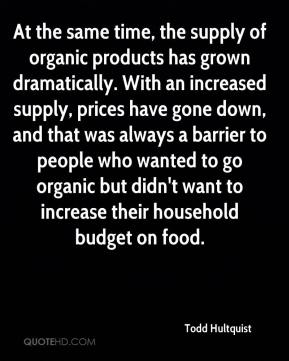 Todd Hultquist  - At the same time, the supply of organic products has grown dramatically. With an increased supply, prices have gone down, and that was always a barrier to people who wanted to go organic but didn't want to increase their household budget on food.