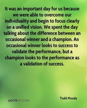 It was an important day for us because we were able to overcome our individuality and begin to focus clearly on a unified vision. We spent the day talking about the difference between an occasional winner and a champion. An occasional winner looks to success to validate the performance, but a champion looks to the performance as a validation of success.