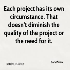Todd Shaw  - Each project has its own circumstance. That doesn't diminish the quality of the project or the need for it.