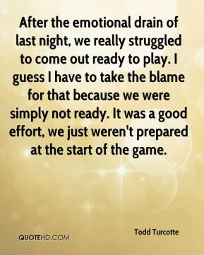 Todd Turcotte  - After the emotional drain of last night, we really struggled to come out ready to play. I guess I have to take the blame for that because we were simply not ready. It was a good effort, we just weren't prepared at the start of the game.