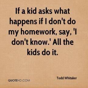 Todd Whitaker  - If a kid asks what happens if I don't do my homework, say, 'I don't know.' All the kids do it.