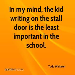Todd Whitaker  - In my mind, the kid writing on the stall door is the least important in the school.