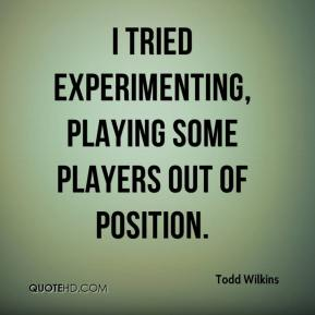 Todd Wilkins  - I tried experimenting, playing some players out of position.