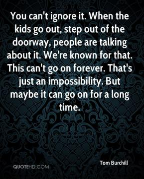 Tom Burchill  - You can't ignore it. When the kids go out, step out of the doorway, people are talking about it. We're known for that. This can't go on forever. That's just an impossibility. But maybe it can go on for a long time.