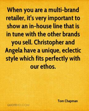 Tom Chapman  - When you are a multi-brand retailer, it's very important to show an in-house line that is in tune with the other brands you sell. Christopher and Angela have a unique, eclectic style which fits perfectly with our ethos.