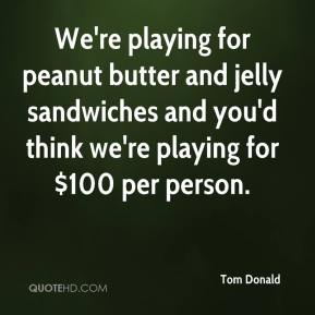 Tom Donald  - We're playing for peanut butter and jelly sandwiches and you'd think we're playing for $100 per person.