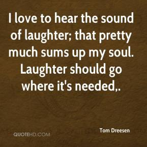 Tom Dreesen  - I love to hear the sound of laughter; that pretty much sums up my soul. Laughter should go where it's needed.