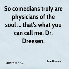 Tom Dreesen  - So comedians truly are physicians of the soul ... that's what you can call me, Dr. Dreesen.