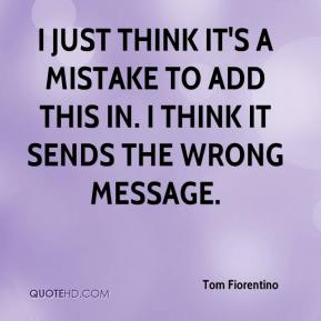 Tom Fiorentino  - I just think it's a mistake to add this in. I think it sends the wrong message.