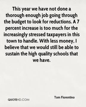 Tom Fiorentino  - This year we have not done a thorough enough job going through the budget to look for reductions. A 7 percent increase is too much for the increasingly stressed taxpayers in this town to handle. With less money, I believe that we would still be able to sustain the high quality schools that we have.