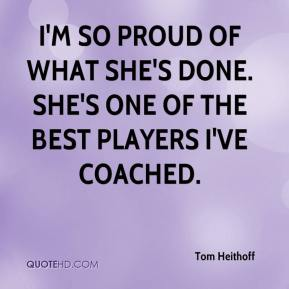 Tom Heithoff  - I'm so proud of what she's done. She's one of the best players I've coached.