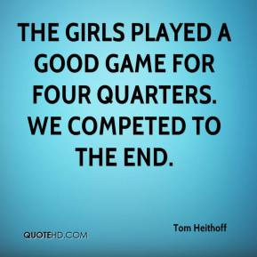 Tom Heithoff  - The girls played a good game for four quarters. We competed to the end.