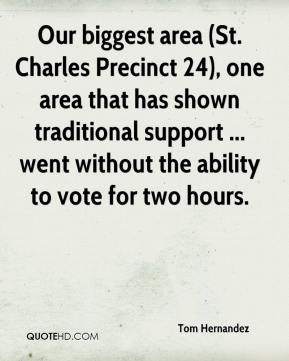 Tom Hernandez  - Our biggest area (St. Charles Precinct 24), one area that has shown traditional support ... went without the ability to vote for two hours.