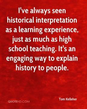 Tom Kelleher  - I've always seen historical interpretation as a learning experience, just as much as high school teaching. It's an engaging way to explain history to people.