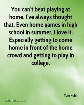 Tom Kohl  - You can't beat playing at home. I've always thought that. Even home games in high school in summer, I love it. Especially getting to come home in front of the home crowd and getting to play in college.
