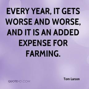 Tom Larson  - Every year, it gets worse and worse, and it is an added expense for farming.