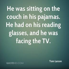 Tom Larson  - He was sitting on the couch in his pajamas. He had on his reading glasses, and he was facing the TV.