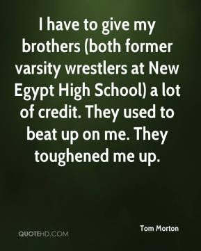 I have to give my brothers (both former varsity wrestlers at New Egypt High School) a lot of credit. They used to beat up on me. They toughened me up.
