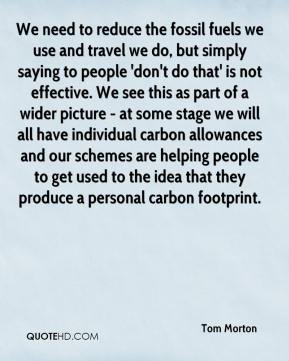 We need to reduce the fossil fuels we use and travel we do, but simply saying to people 'don't do that' is not effective. We see this as part of a wider picture - at some stage we will all have individual carbon allowances and our schemes are helping people to get used to the idea that they produce a personal carbon footprint.