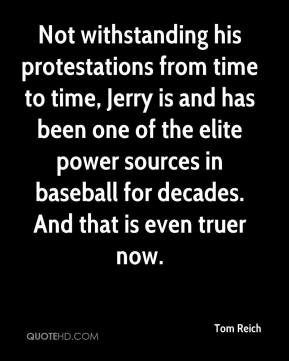 Tom Reich  - Not withstanding his protestations from time to time, Jerry is and has been one of the elite power sources in baseball for decades. And that is even truer now.