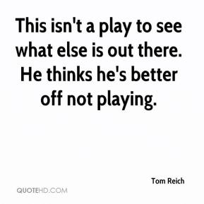Tom Reich  - This isn't a play to see what else is out there. He thinks he's better off not playing.