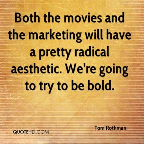 Tom Rothman  - Both the movies and the marketing will have a pretty radical aesthetic. We're going to try to be bold.