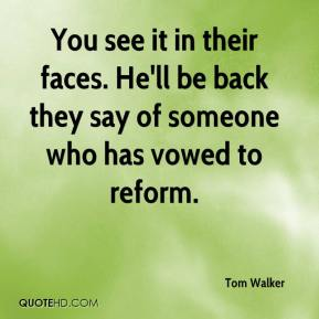 Tom Walker  - You see it in their faces. He'll be back they say of someone who has vowed to reform.
