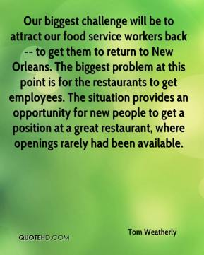 Tom Weatherly  - Our biggest challenge will be to attract our food service workers back -- to get them to return to New Orleans. The biggest problem at this point is for the restaurants to get employees. The situation provides an opportunity for new people to get a position at a great restaurant, where openings rarely had been available.