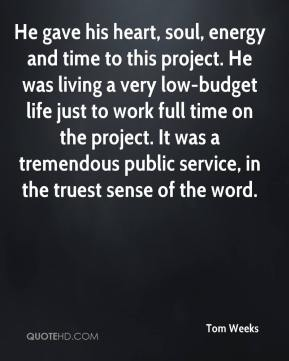 Tom Weeks  - He gave his heart, soul, energy and time to this project. He was living a very low-budget life just to work full time on the project. It was a tremendous public service, in the truest sense of the word.